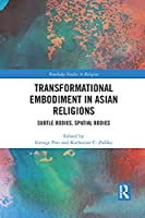 Transformational Embodiment in Asian Religions: Subtle Bodies, Spatial Bodies (Routledge Studies in Religion)