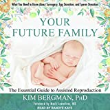 Your Future Family: The Essential Guide to Assisted Reproduction: Everything You Need to Know About Surrogacy, Egg Donation, and Sperm Donation