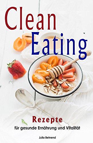 Clean Eating: Clean Eating Rezepte zum Abnehmen, Low Carb, Paleo, Superfood, Smoothies, Kokosöl, Honig, Matcha (Clean Eating, Low Carb, Abnehmen, Superfood, Paleo, Smoothies, Kokosöl, Honig, Matcha)