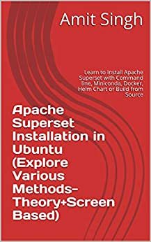 How to Install Apache Superset in Ubuntu (Explore Various Methods-Theory+Screen Based): Learn to Install Apache Superset with Command line, Miniconda, Docker, Helm Chart or Build from Source by [Amit Singh]