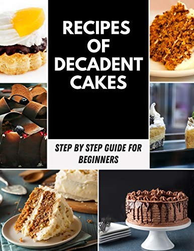 Recipes of Decadent Cakes: Easy & Unique Recipes of Decadent Cake, Gluten-Free & Healthy Variations | Poke Cakes, Dump Cakes, Special Occasion Cakes | ... for Cookies, Pies, Ice Cream, and Much More!