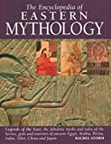 Encyclopedia of Eastern Mythology: Legends Of The East: The Fabulous Myths And Tales Of The Heroes, Gods And Warriors Of Ancient Egypt, Arabia, Persia, India, Tibet, China And Japan