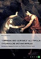 """""""Orpheus und Eurydice"""" als typisch ovidianische Metamorphose. Verwandlungsgeschichten von Publius Ovidius Naso"""