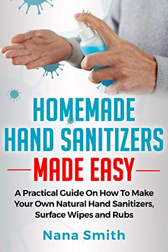 Homemade Hand Sanitizers Made Easy : A Practical Guide on How to Make your Own Natural Hand Sanitizers, Surface Wipes and Rubs (English Edition)