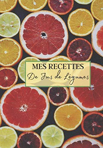 Mes Recettes de Jus de Légumes: Livre recette extracteur de jus a remplir pour detox, jeune, cuisiner simple ou pour le plaisir du gout. Carnet de jus ... pour maigrir ou manger léger   100 recettes