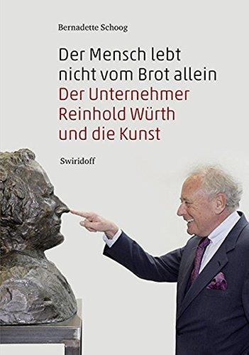 Der Mensch lebt nicht vom Brot allein: Der Unternehmer Reinhold Würth und die Kunst