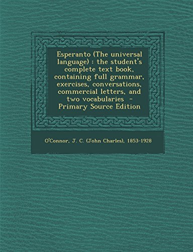 Esperanto (the Universal Language): The Student's Complete Text Book, Containing Full Grammar, Exercises, Conversations, Commercial Letters, and Two V (Paperback)