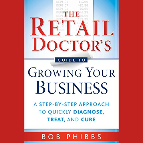 The Retail Doctor's Guide to Growing Your Business: A Step-by-Step Approach to Quickly Diagnose, Treat, and Cure cover art