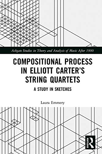 Compositional Process in Elliott Carter's String Quartets: A Study in Sketches (Ashgate Studies in Theory and Analysis of Music After 1900) (English Edition)