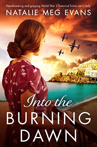 Into the Burning Dawn: Heartbreaking and gripping World War 2 historical fiction set in Italy by [Natalie Meg Evans]