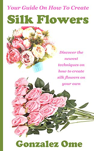 YOUR GUIDE ON HOW TO CREATE SILK FLOWERS: Discover the newest techniques on how to create silk flowers on your own
