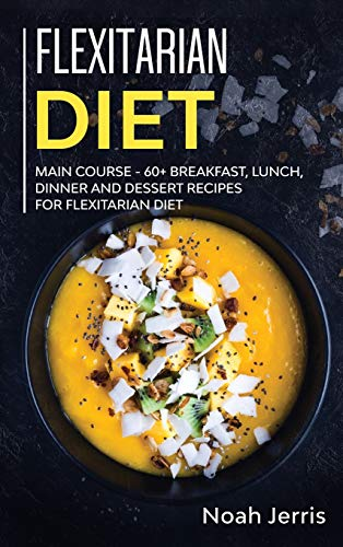 Flexitarian Diet: MAIN COURSE - 60+ Breakfast, Lunch, Dinner and Dessert Recipes for Flexitarian Diet
