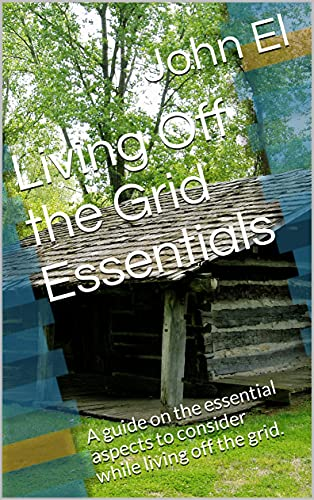 Living Off the Grid Essentials: A guide on the essential aspects to consider while living off the grid. (English Edition)