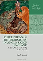 Perceptions of the Prehistoric in Anglo-saxon England: Religion, Ritual, and Rulership in the Landscape (Medieval History and Archaeology)