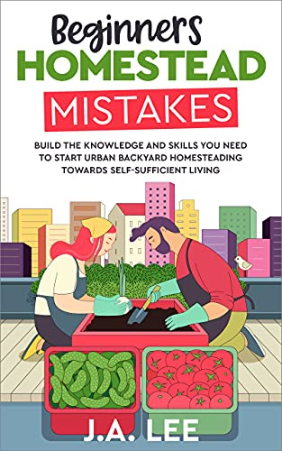 Beginners Homestead Mistakes: Build the Knowledge and Skills You Need to Start Urban Backyard Homesteading Towards Self-sufficient Living by [J.A. Lee]