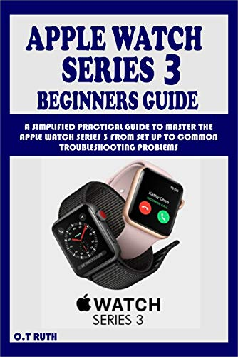 APPLE WATCH SERIES 3 BEGINNERS GUIDE : A SIMPLIFIED PRACTICAL GUIDE TO MASTER THE APPLE WATCH SERIES 3 FROM SET UP TO COMMON TROUBLESHOOTING PROBLEMS (English Edition)