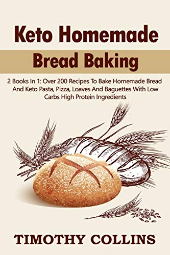 Keto Homemade Bread Baking: 2 Books In 1: Over 200 Recipes To Bake Homemade Bread And Keto Pasta, Pizza, Loaves And Baguettes With Low Carbs High Protein Ingredients