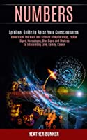 Numbers: Understand the Math and Science of Numerology, Zodiac Signs, Horoscopes, Star Signs and Chakras to Interpreting Love, Family, Career (Spiritual Guide to Raise Your Consciousness)