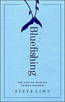 Bluefishing: The Art of Making Things Happen by [Steve Sims]