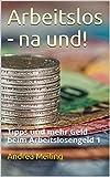 Arbeitslos - na und!: Tipps und mehr Geld beim Arbeitslosengeld 1 (Es ist DEIN Geld!)