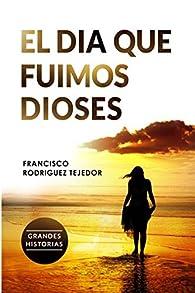 El Día que Fuimos Dioses par Francisco Rodríguez Tejedor
