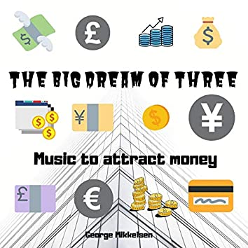 The Big Dream of Three - Music to Attract Money