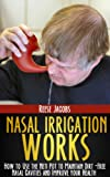 Nasal Irrigation Works: How to use the Neti Pot to Maintain Dirt-Free Nasal Cavities and Improve your Health