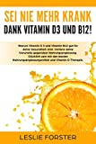 Sei nie mehr krank dank Vitamin D 3 und Vitamin B12!: Warum Vitamin D3 Therapie und Vitamin B12 gut für deine Gesundheit sind. Mit...