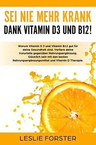 Sei nie mehr krank dank Vitamin D 3 und Vitamin B12!: Warum Vitamin D3 Therapie und Vitamin B12 gut für deine Gesundheit sind. Mit Nahrungsergänzungsmittel Depression bekämpfen und abnehmen.