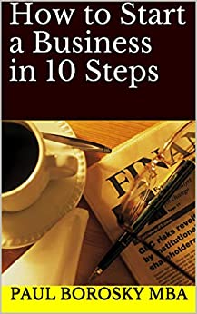 How to Start a Business in 10 Steps by [Paul Borosky MBA]
