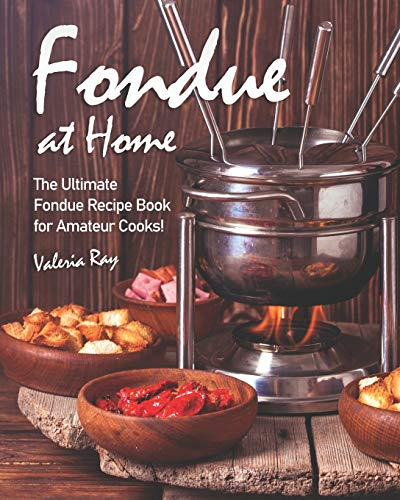 Fondue at Home: The Ultimate Fondue Recipe Book for Amateur Cooks!