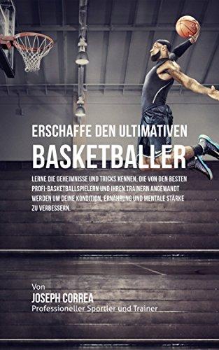 Erschaffe den ultimativen Basketballer: Lerne die Geheimnisse und Tricks kennen, die von den besten Profi-Basketballspielern und ihren Trainern angewandt werden um deine Kondition und Ernahrung