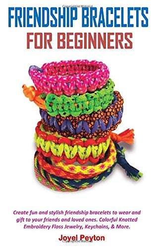 FRIENDSHIP BRACELETS FOR BEGINNERS: Create fun and stylish friendship bracelets to wear and gift to your friends and loved ones. Colorful Knotted Embroidery Floss Jewelry, Keychains, & More.