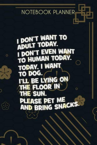 Notebook Planner I Don t Want To Adult I Want To Dog Bring Me Snacks: Over 100 Pages, Goals, Simple, Schedule, Small Business, Menu, 6x9 inch, Finance
