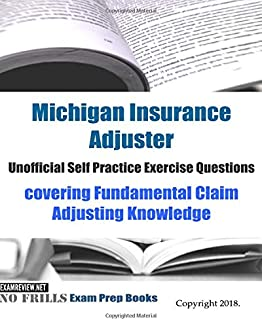 Michigan Insurance Adjuster Unofficial Self Practice Exercise Questions: covering Fundamental Claim Adjusting Knowledge