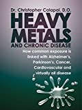 Heavy Metals and Chronic Disease: How common exposure is linked with Alzheimer's, Parkinson's, Cancer, Cardiovascular and virtually all disease