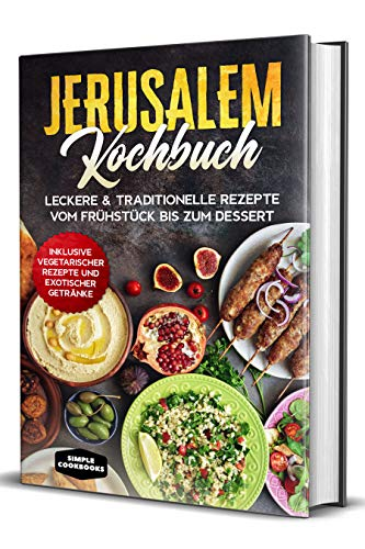 Jerusalem Kochbuch: Leckere & traditionelle Rezepte vom Frühstück bis zum Dessert - Inklusive vegetarischer Rezepte und exotischer Getränke