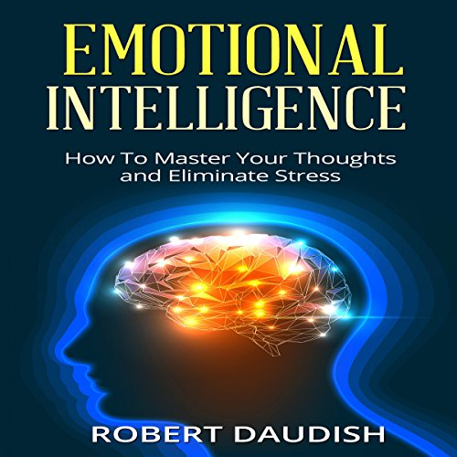 Emotional Intelligence: How to Master Your Thoughts and Eliminate Stress audiobook cover art