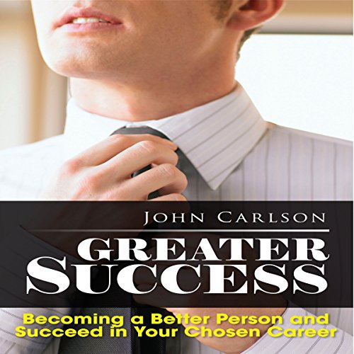 Greater Success: Becoming a Better Person and Succeed in Your Chosen Career audiobook cover art