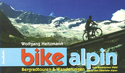 bike alpin: Bergradtouren und Wanderungen. Vom Bayrischen Wald bis zu den Zillertaler Alpen