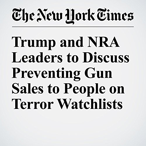 Trump and NRA Leaders to Discuss Preventing Gun Sales to People on Terror Watchlists audiobook cover art