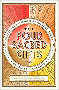 The Four Sacred Gifts: Indigenous Wisdom for Modern Times by [Anita Sanchez]