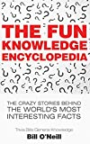 The Fun Knowledge Encyclopedia: The Crazy Stories Behind the World's Most Interesting Facts (Trivia Bill's General Knowledge)