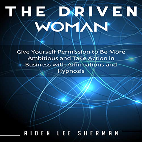 The Driven Woman: Give Yourself Permission to Be More Ambitious and Take Action in Business with Affirmations and Hypnosis audiobook cover art