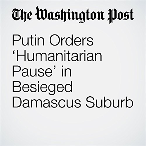 Putin Orders 'Humanitarian Pause' in Besieged Damascus Suburb copertina