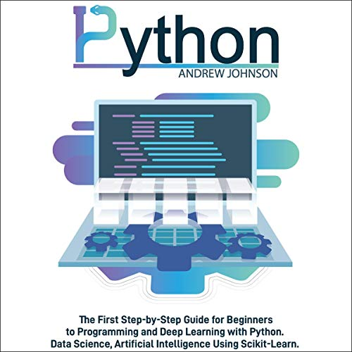 Python Machine Learning for Beginners: The First Step-by-Step Guide for Beginners to Programming and Deep Learning With Python. Data Science, Artificial Intelligence Using Scikit-Learn.
