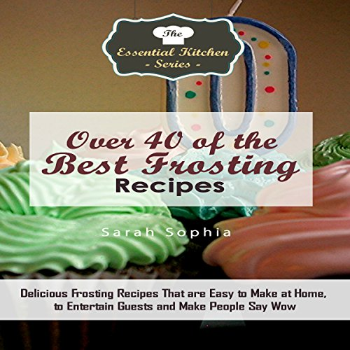 Over 40 of the BEST Frosting Recipes: Delicious Frosting Recipes That Are Easy to Make at Home to Entertain Guests and Make People Say Wow audiobook cover art