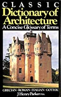 CLASSIC DICTIONARY OF ARCHITECTURE: A CONCISE GLOSSARY OF TERMS USED IN GRECIAN, ROMAN, ITALIAN AND GOTHIC ARCHITECTURE.