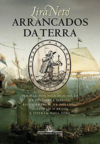 Arrancados da terra: Perseguidos pela Inquisição na Península Ibérica, refugiaram-se na Holanda, ocuparam o Brasil e fizeram Nova York