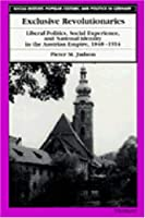 Exclusive Revolutionaries: Liberal Politics, Social Experience, and National Identity in the Austrian Empire, 1848-1914 (SOCIAL HISTORY, POPULAR CULTURE, AND POLITICS IN GERMANY)